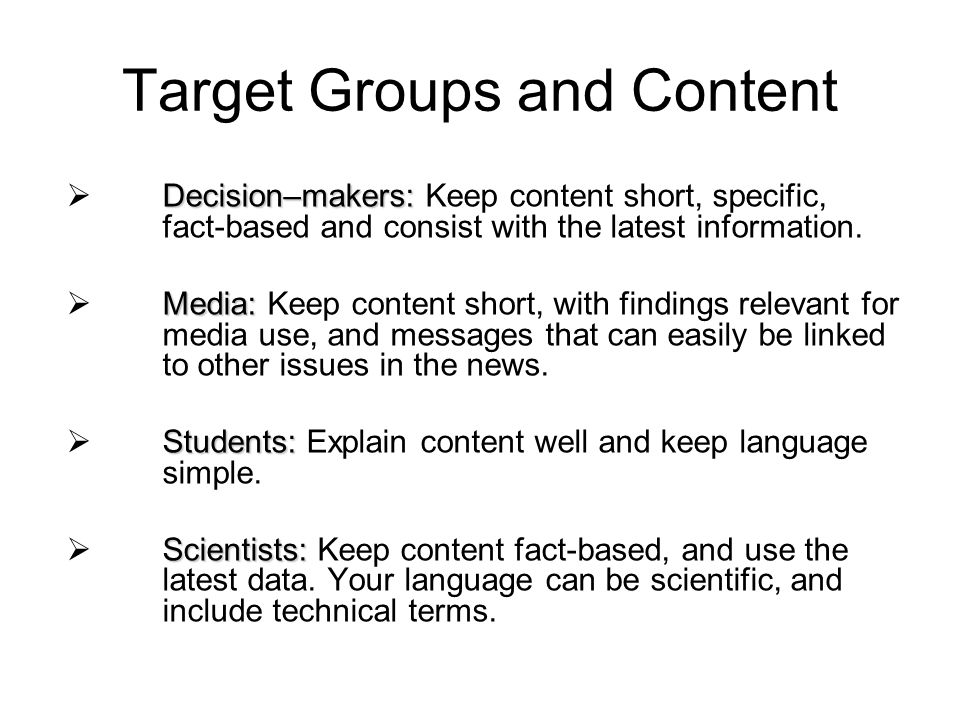 Target Groups and Content Decision–makers: Decision–makers: Keep content short, specific, fact-based and consist with the latest information.
