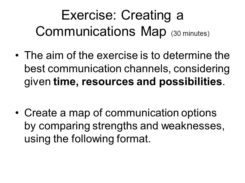 Exercise: Creating a Communications Map (30 minutes) The aim of the exercise is to determine the best communication channels, considering given time, resources and possibilities.