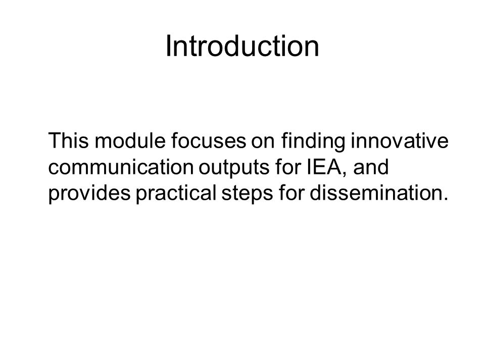 Introduction This module focuses on finding innovative communication outputs for IEA, and provides practical steps for dissemination.