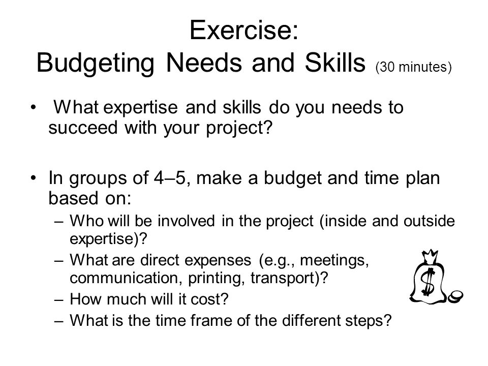 Exercise: Budgeting Needs and Skills (30 minutes) What expertise and skills do you needs to succeed with your project.