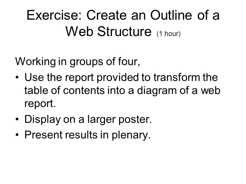 Exercise: Create an Outline of a Web Structure (1 hour) Working in groups of four, Use the report provided to transform the table of contents into a diagram of a web report.