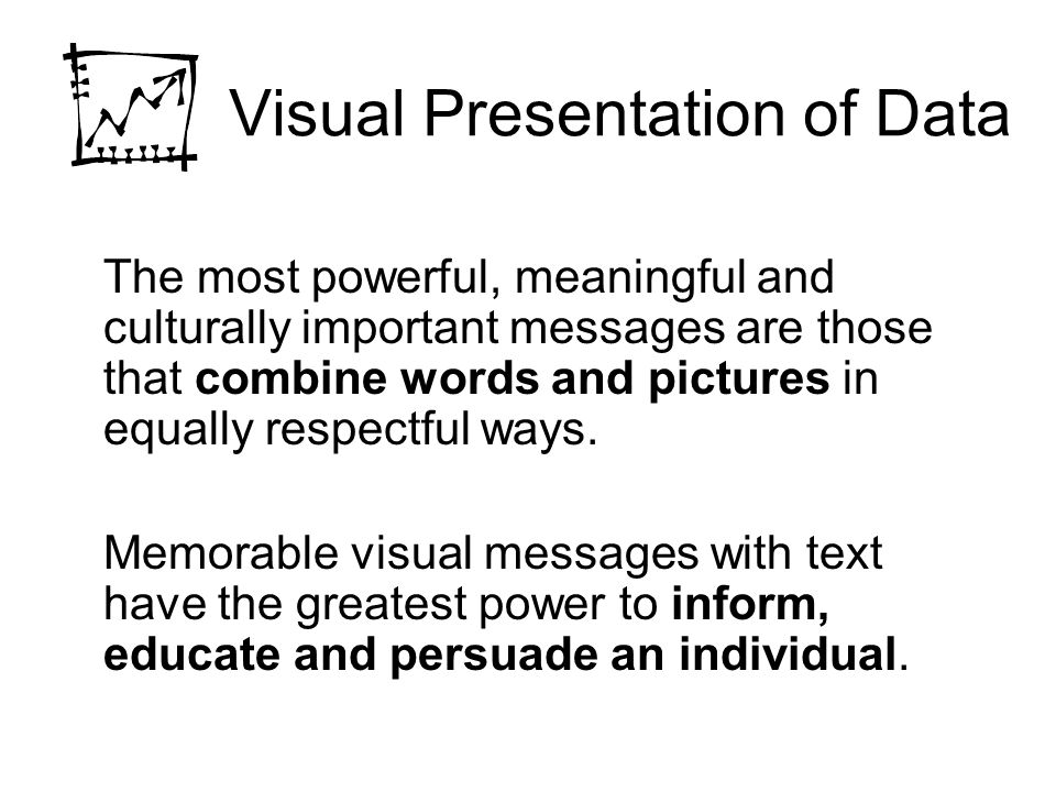 Visual Presentation of Data The most powerful, meaningful and culturally important messages are those that combine words and pictures in equally respectful ways.