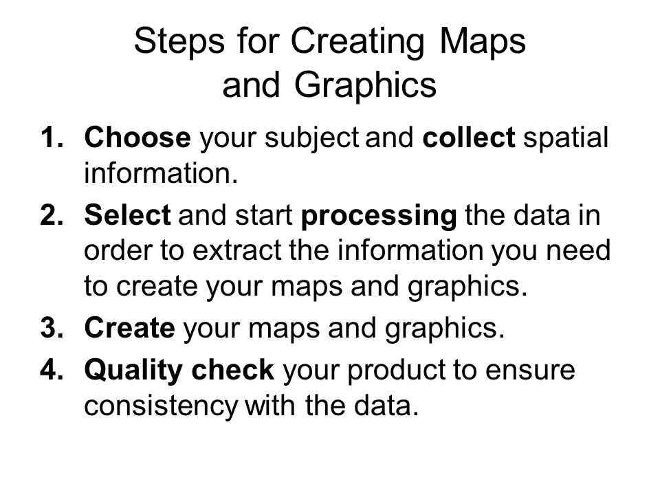 Steps for Creating Maps and Graphics 1.Choose your subject and collect spatial information.