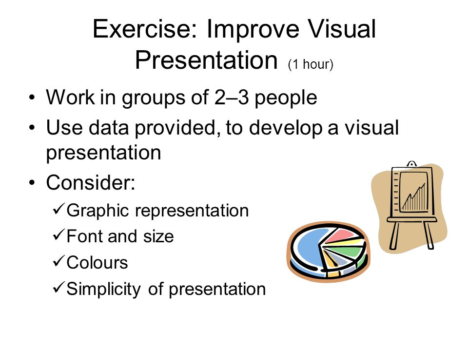 Exercise: Improve Visual Presentation (1 hour) Work in groups of 2–3 people Use data provided, to develop a visual presentation Consider: Graphic representation Font and size Colours Simplicity of presentation