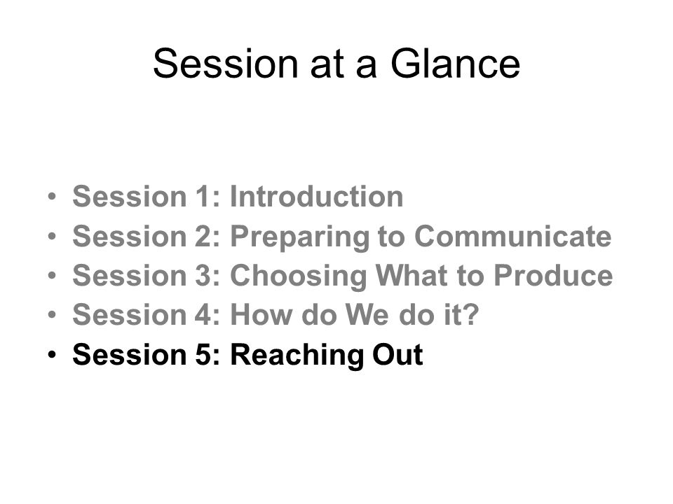 Session at a Glance Session 1: Introduction Session 2: Preparing to Communicate Session 3: Choosing What to Produce Session 4: How do We do it.