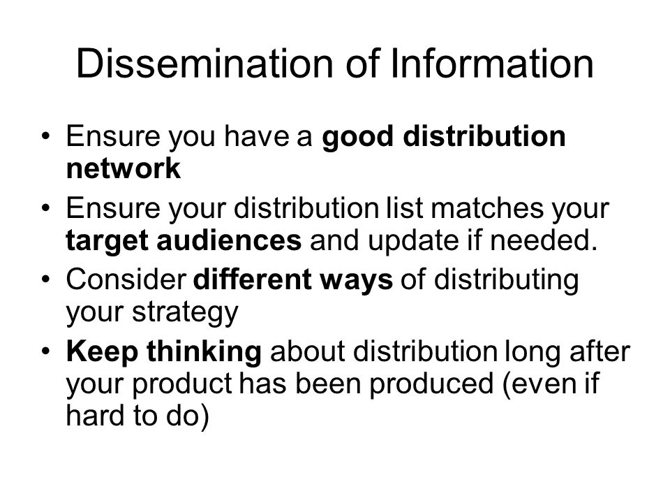 Dissemination of Information Ensure you have a good distribution network Ensure your distribution list matches your target audiences and update if needed.