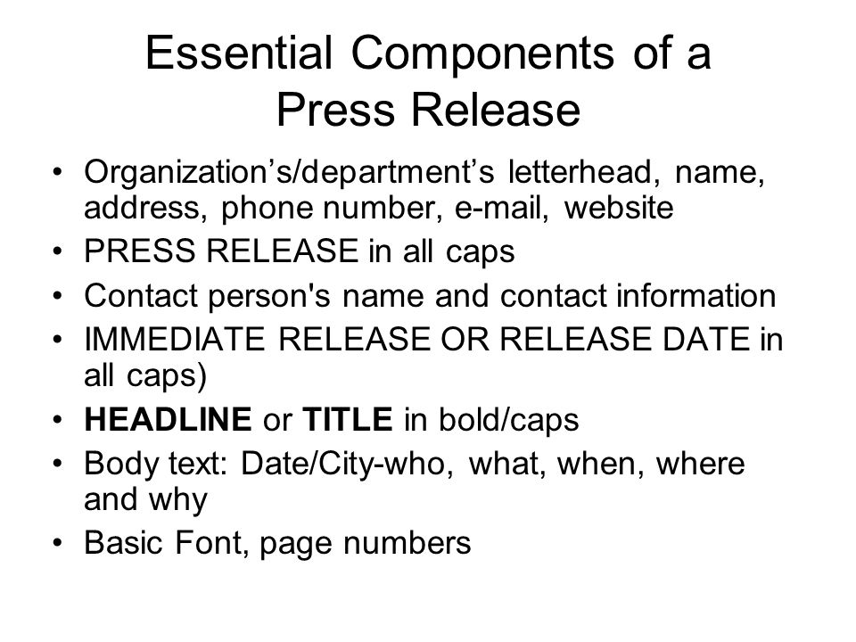 Essential Components of a Press Release Organizations/departments letterhead, name, address, phone number, e-mail, website PRESS RELEASE in all caps Contact person s name and contact information IMMEDIATE RELEASE OR RELEASE DATE in all caps) HEADLINE or TITLE in bold/caps Body text: Date/City-who, what, when, where and why Basic Font, page numbers