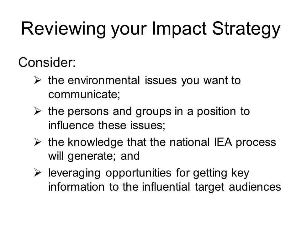 Reviewing your Impact Strategy Consider: the environmental issues you want to communicate; the persons and groups in a position to influence these issues; the knowledge that the national IEA process will generate; and leveraging opportunities for getting key information to the influential target audiences