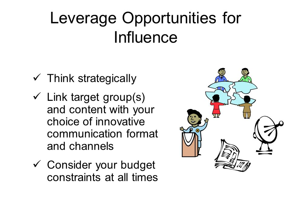 Leverage Opportunities for Influence Think strategically Link target group(s) and content with your choice of innovative communication format and channels Consider your budget constraints at all times