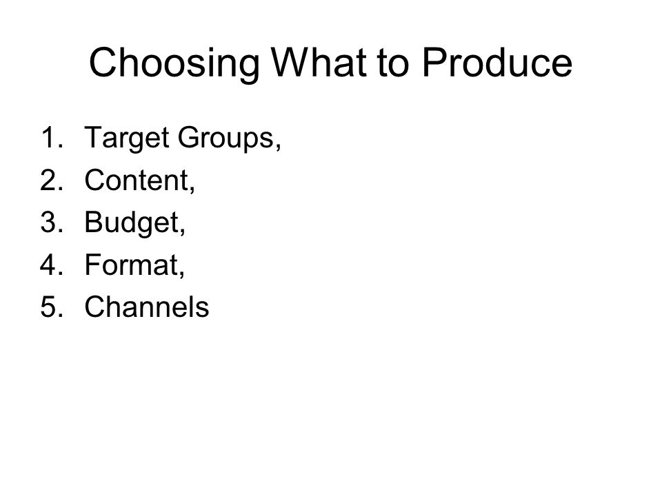 Choosing What to Produce 1.Target Groups, 2.Content, 3.Budget, 4.Format, 5.Channels