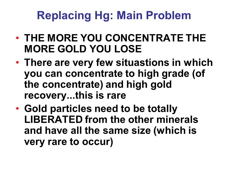 Replacing Hg: Main Problem THE MORE YOU CONCENTRATE THE MORE GOLD YOU LOSE There are very few situastions in which you can concentrate to high grade (