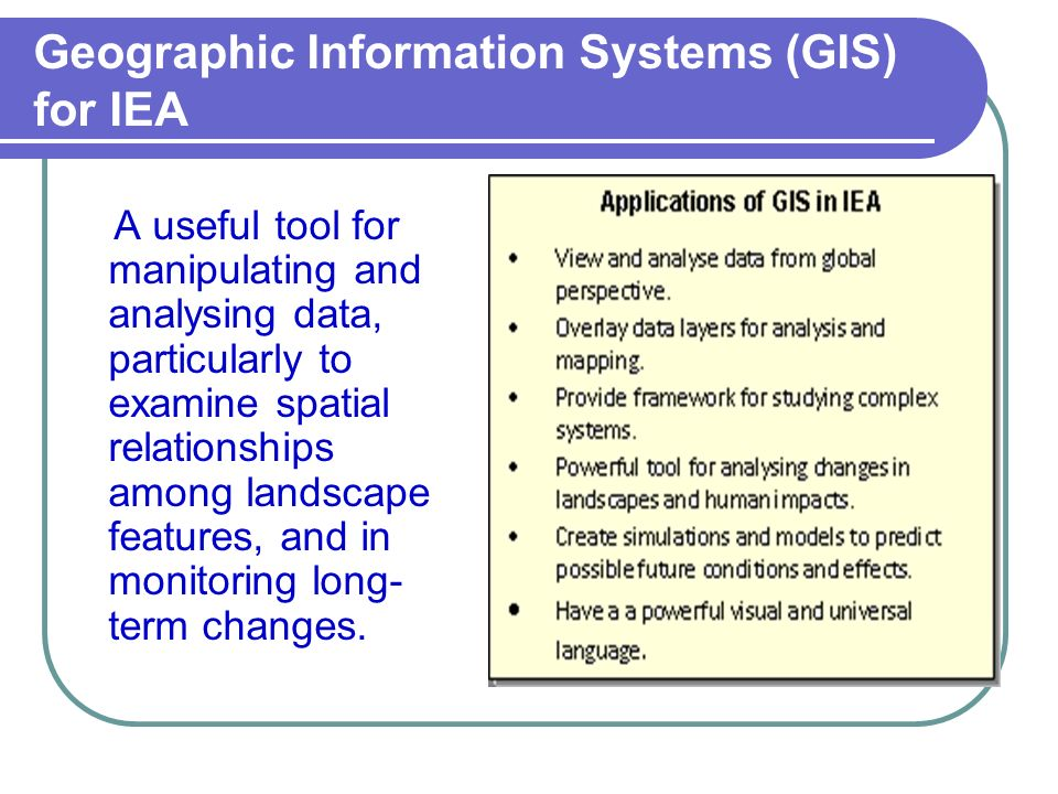 Geographic Information Systems (GIS) for IEA A useful tool for manipulating and analysing data, particularly to examine spatial relationships among la