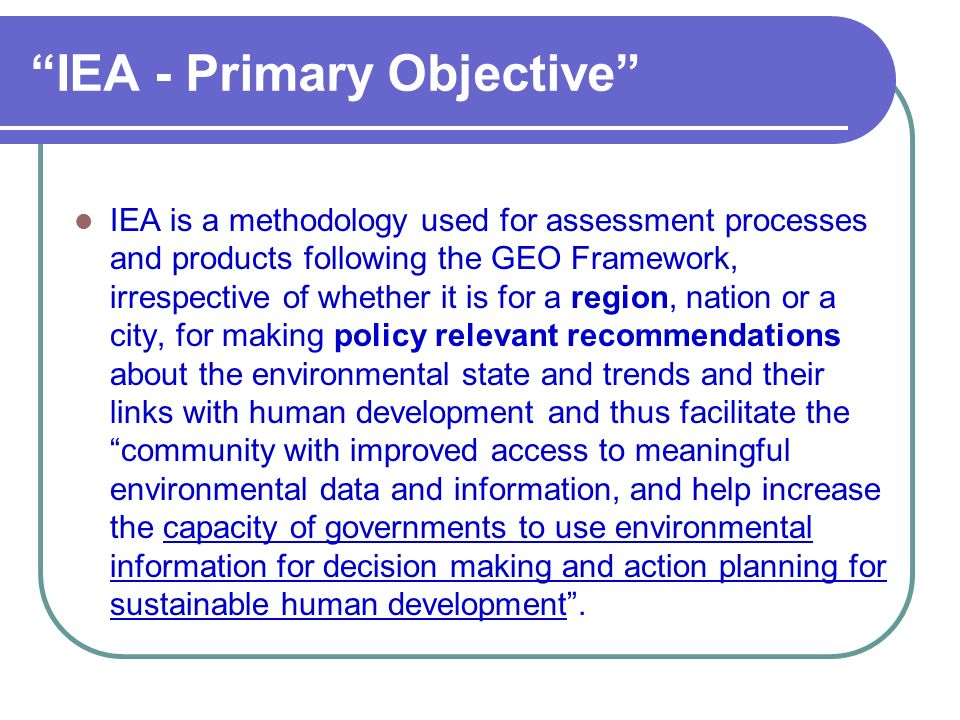 IEA - Primary Objective IEA is a methodology used for assessment processes and products following the GEO Framework, irrespective of whether it is for