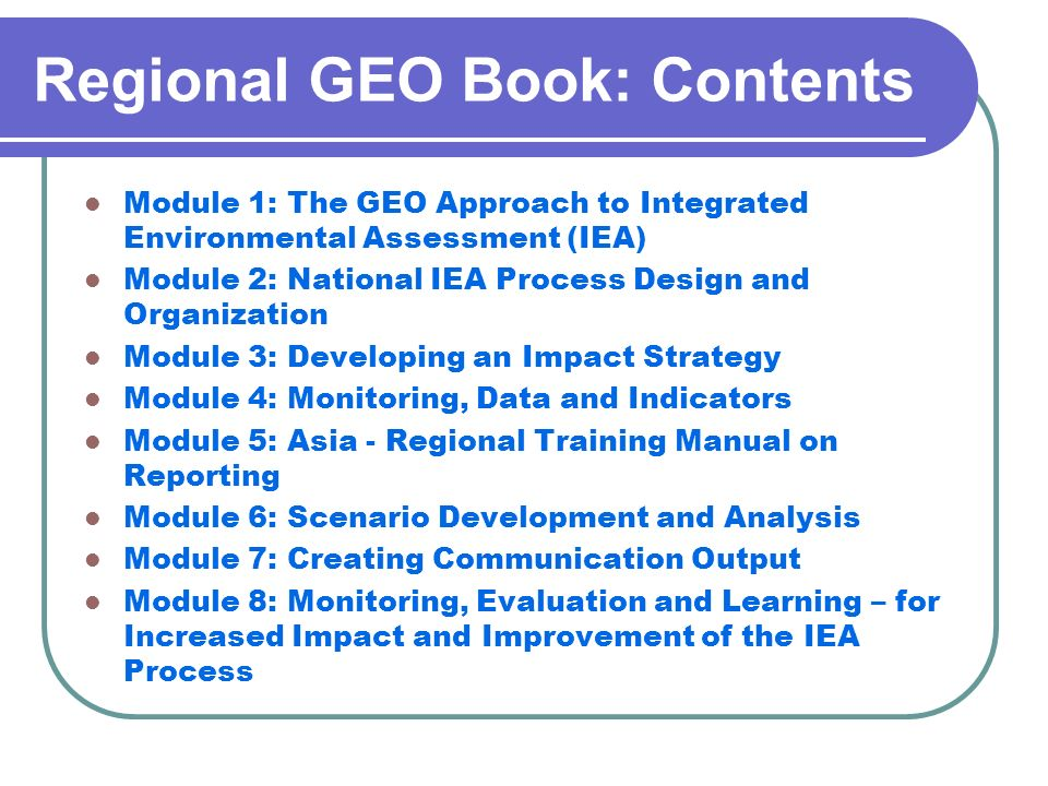 Regional GEO Book: Contents Module 1: The GEO Approach to Integrated Environmental Assessment (IEA) Module 2: National IEA Process Design and Organiza