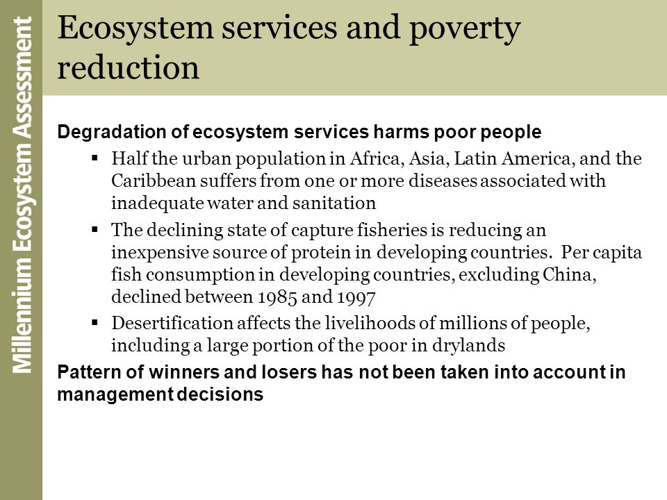 Ecosystem services and poverty reduction Degradation of ecosystem services harms poor people Half the urban population in Africa, Asia, Latin America,