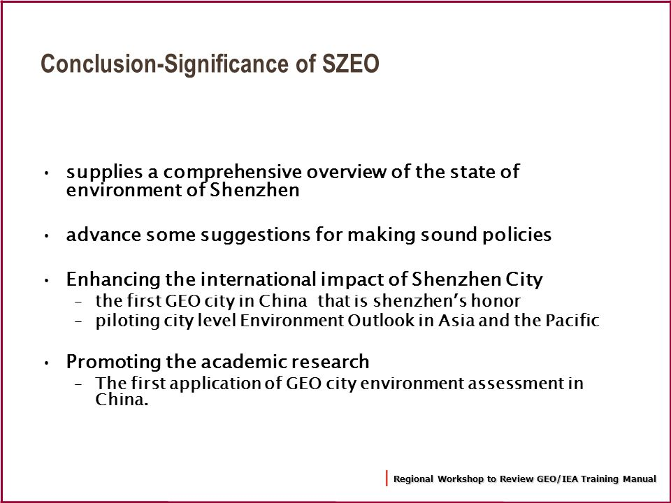 Regional Workshop to Review GEO/IEA Training Manual | Regional Workshop to Review GEO/IEA Training Manual Conclusion-Significance of SZEO supplies a comprehensive overview of the state of environment of Shenzhen advance some suggestions for making sound policies Enhancing the international impact of Shenzhen City –the first GEO city in China that is shenzhen s honor –piloting city level Environment Outlook in Asia and the Pacific Promoting the academic research –The first application of GEO city environment assessment in China.