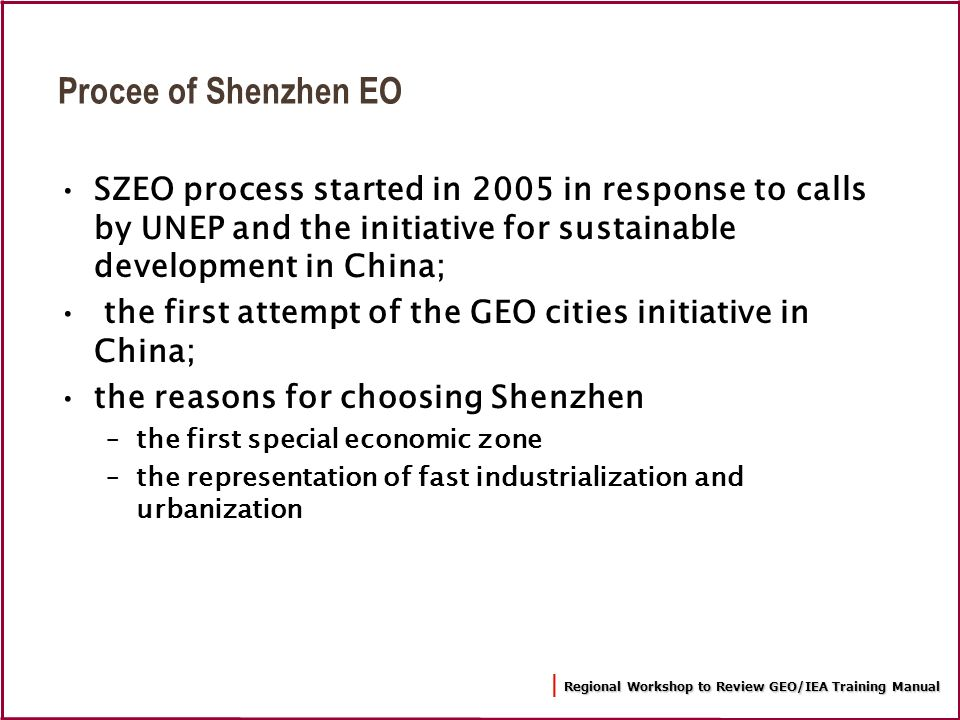 Regional Workshop to Review GEO/IEA Training Manual | Regional Workshop to Review GEO/IEA Training Manual Procee of Shenzhen EO SZEO process started in 2005 in response to calls by UNEP and the initiative for sustainable development in China; the first attempt of the GEO cities initiative in China; the reasons for choosing Shenzhen –the first special economic zone –the representation of fast industrialization and urbanization