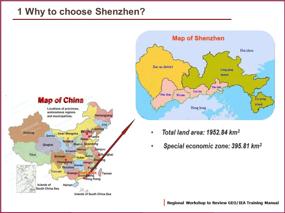 Regional Workshop to Review GEO/IEA Training Manual | Regional Workshop to Review GEO/IEA Training Manual Map of Shenzhen Total land area: 1952.84 km 2 Total land area: 1952.84 km 2 Special economic zone: 395.81 km 2 Special economic zone: 395.81 km 2 Shenzhen 1 Why to choose Shenzhen?