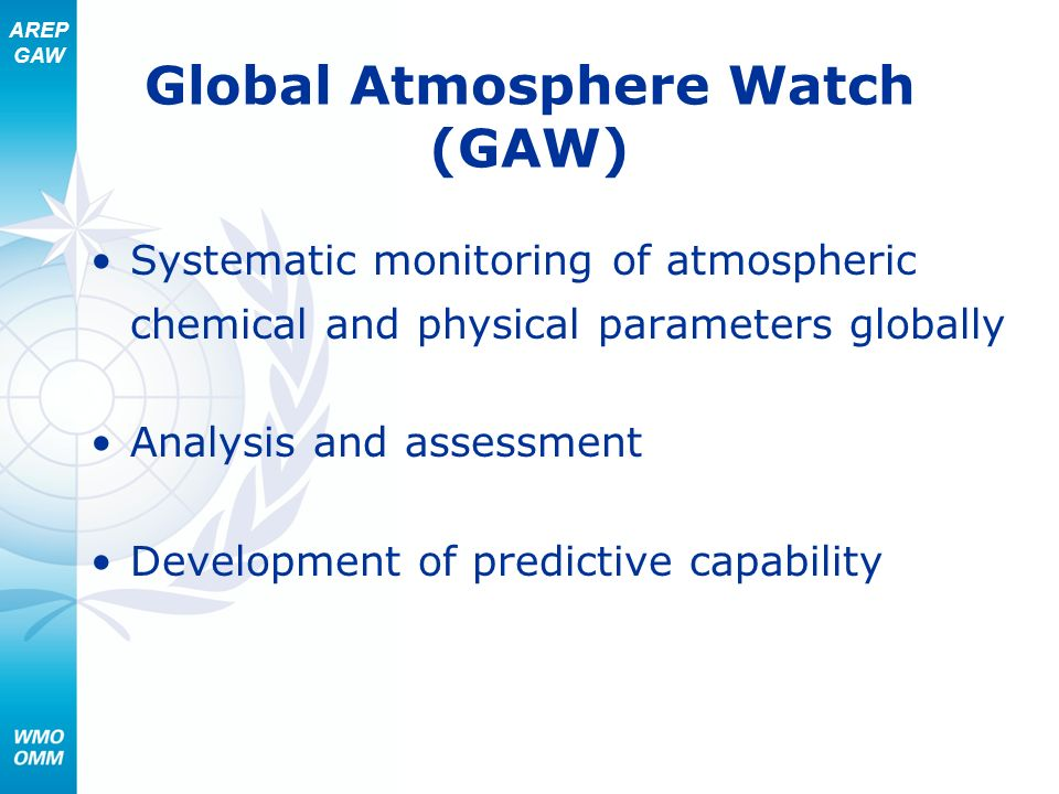 AREP GAW Global Atmosphere Watch (GAW) Systematic monitoring of atmospheric chemical and physical parameters globally Analysis and assessment Developm