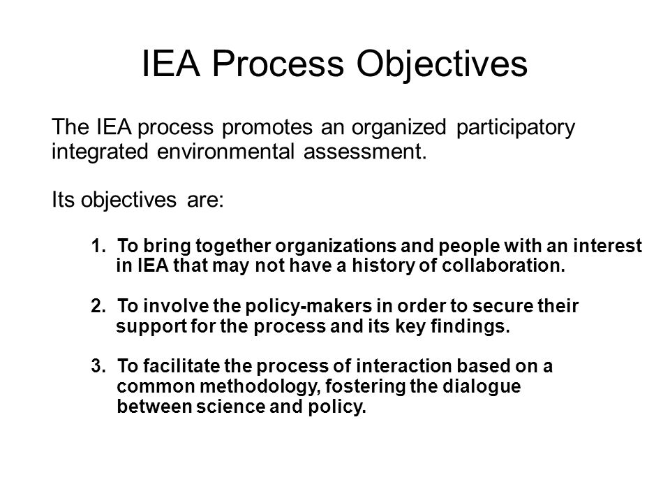 IEA Process Objectives The IEA process promotes an organized participatory integrated environmental assessment. Its objectives are: 1. To bring togeth