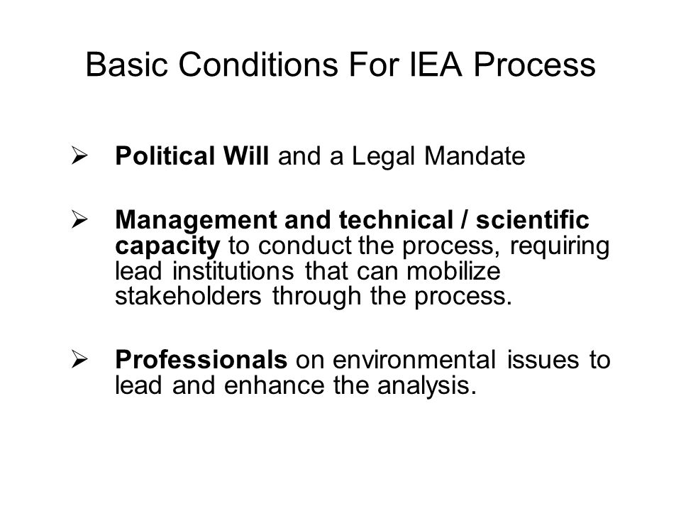 Basic Conditions For IEA Process Political Will and a Legal Mandate Management and technical / scientific capacity to conduct the process, requiring l