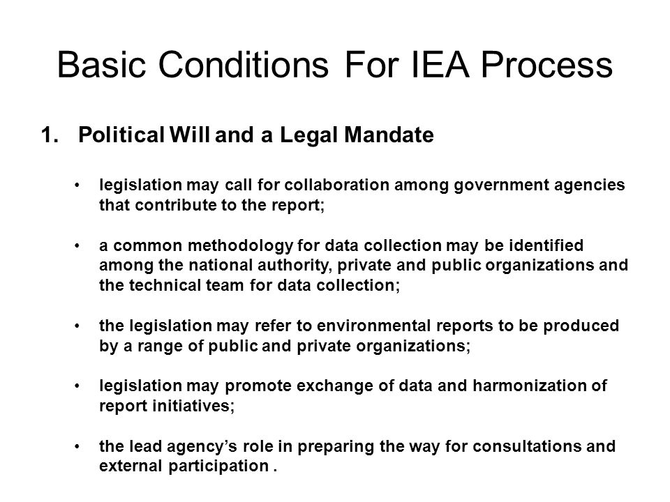 Basic Conditions For IEA Process 1. Political Will and a Legal Mandate legislation may call for collaboration among government agencies that contribut