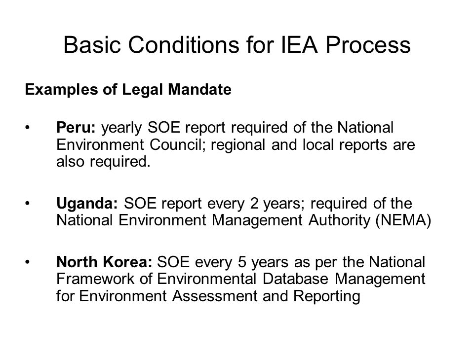 Basic Conditions for IEA Process Examples of Legal Mandate Peru: yearly SOE report required of the National Environment Council; regional and local re