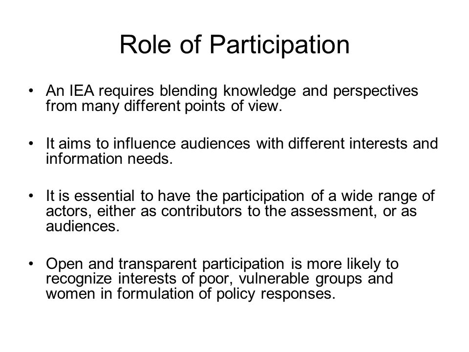 Role of Participation An IEA requires blending knowledge and perspectives from many different points of view. It aims to influence audiences with diff