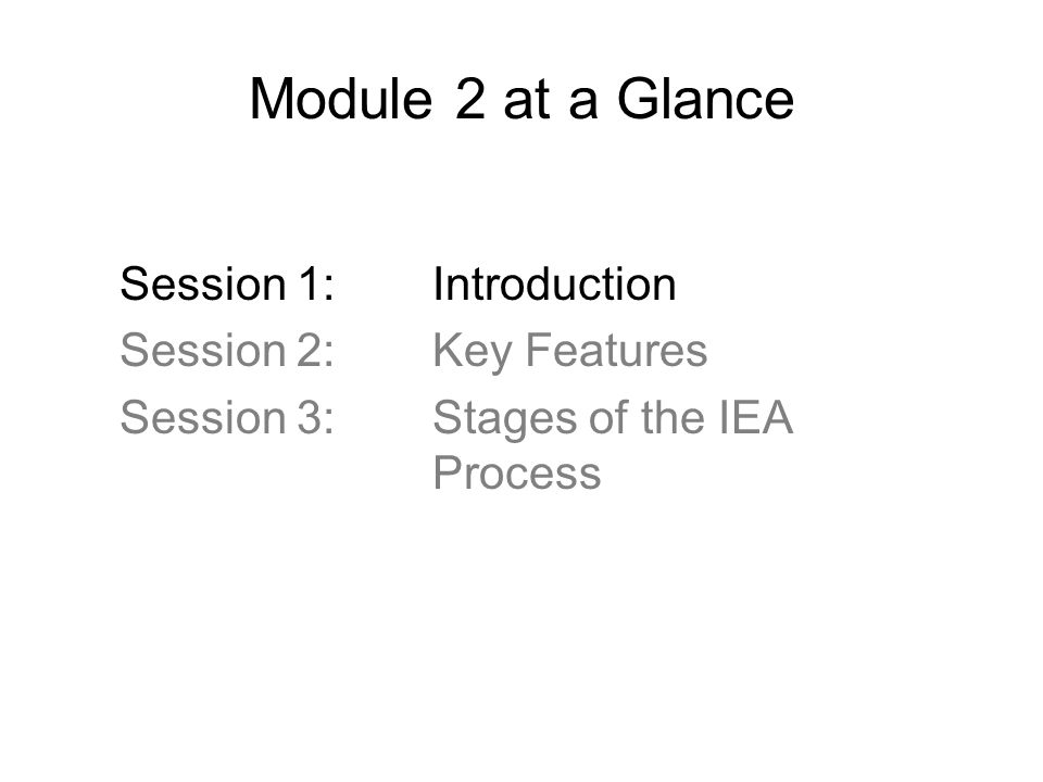 Module 2 at a Glance Session 1: Introduction Session 2: Key Features Session 3: Stages of the IEA Process