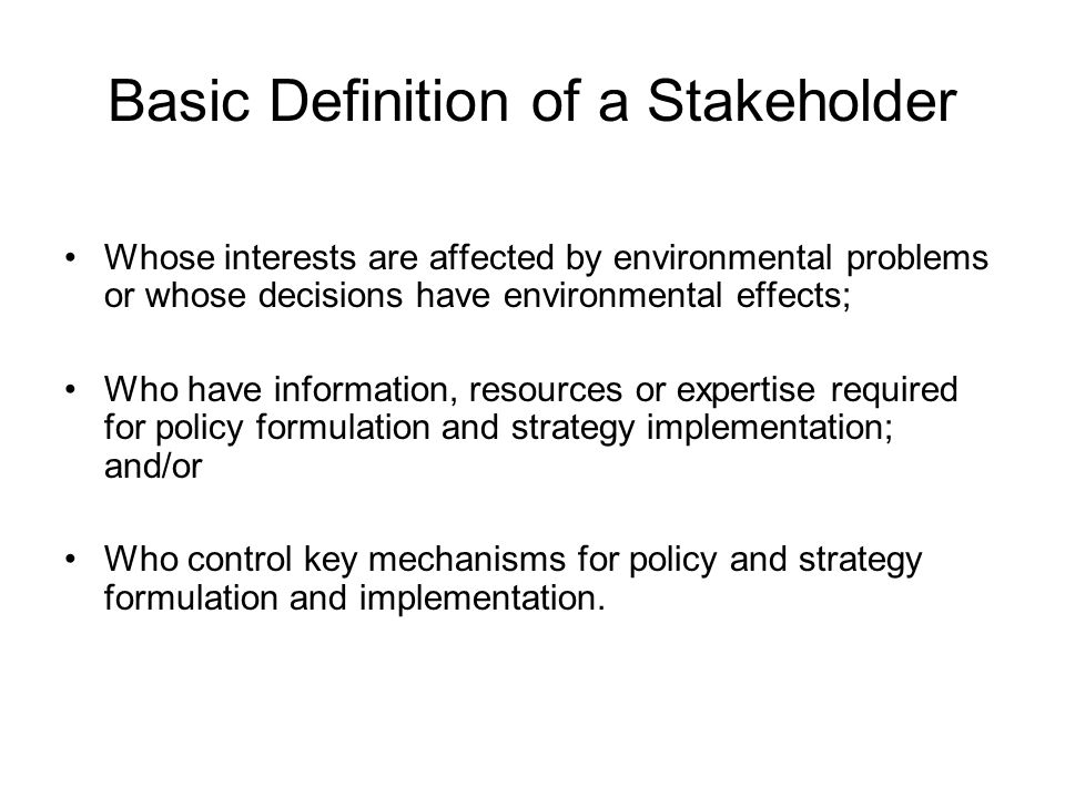 Basic Definition of a Stakeholder Whose interests are affected by environmental problems or whose decisions have environmental effects; Who have infor