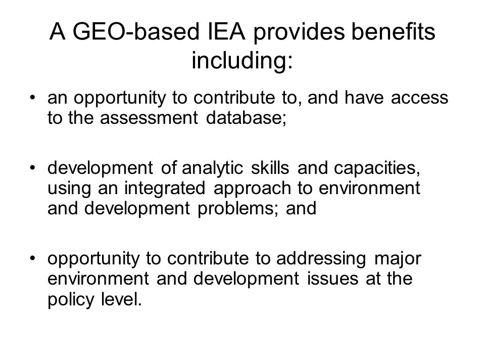 A GEO-based IEA provides benefits including: an opportunity to contribute to, and have access to the assessment database; development of analytic skil