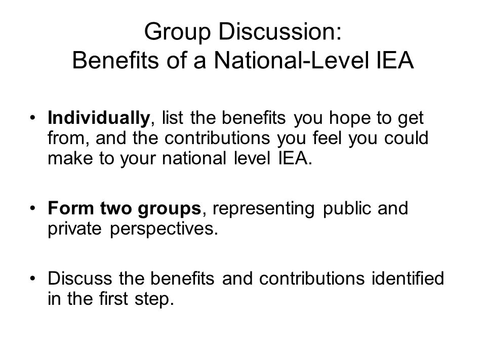 Individually, list the benefits you hope to get from, and the contributions you feel you could make to your national level IEA. Form two groups, repre