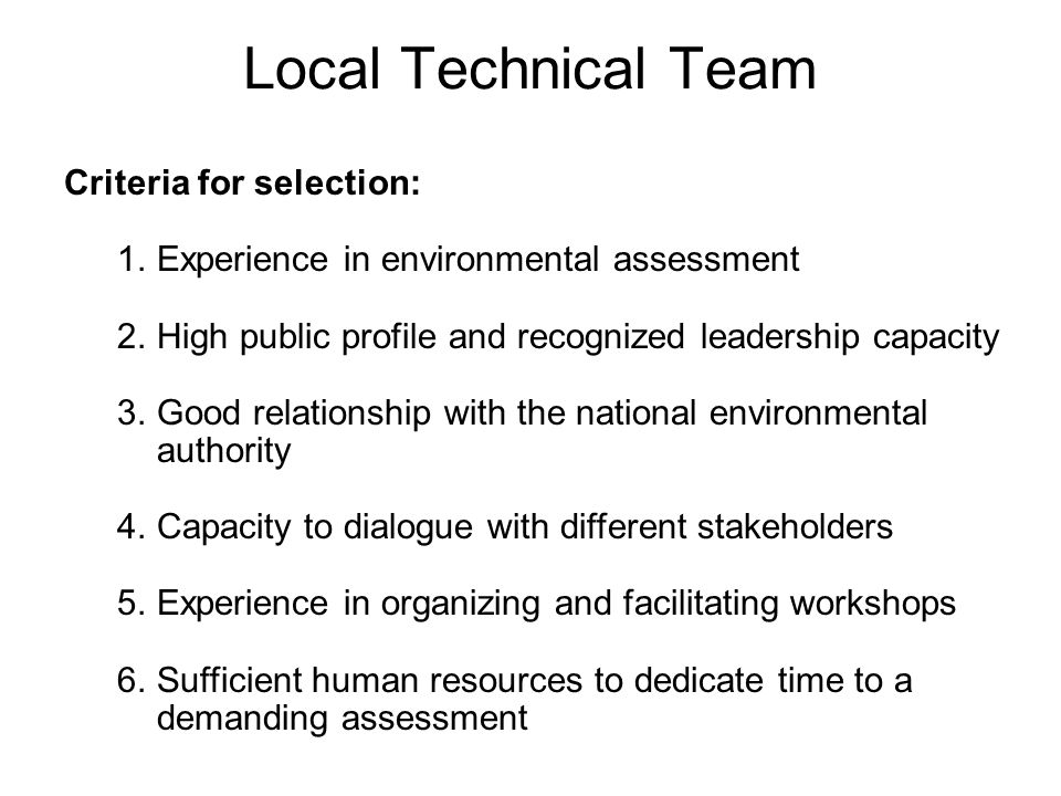 Local Technical Team Criteria for selection: 1.Experience in environmental assessment 2.High public profile and recognized leadership capacity 3.Good