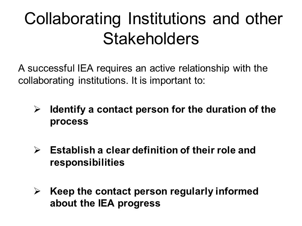 Collaborating Institutions and other Stakeholders A successful IEA requires an active relationship with the collaborating institutions. It is importan
