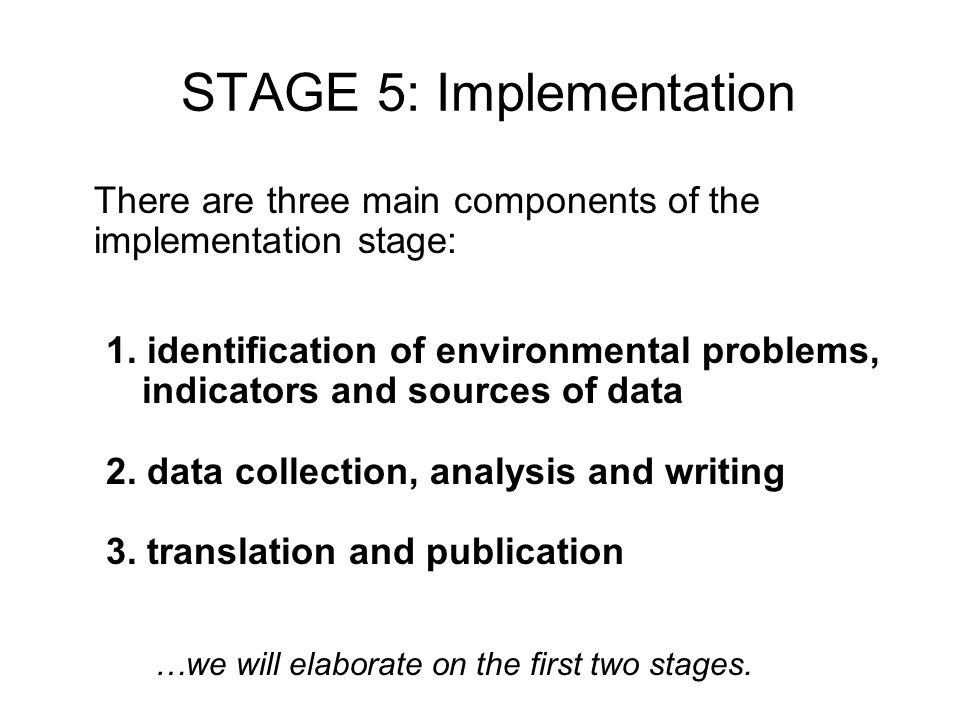 STAGE 5: Implementation There are three main components of the implementation stage: 1. identification of environmental problems, indicators and sourc