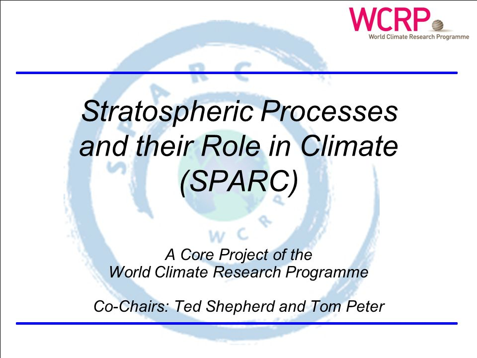 SPARC Themes Stratospheric Processes and their Role in Climate (SPARC) A Core Project of the World Climate Research Programme Co-Chairs: Ted Shepherd