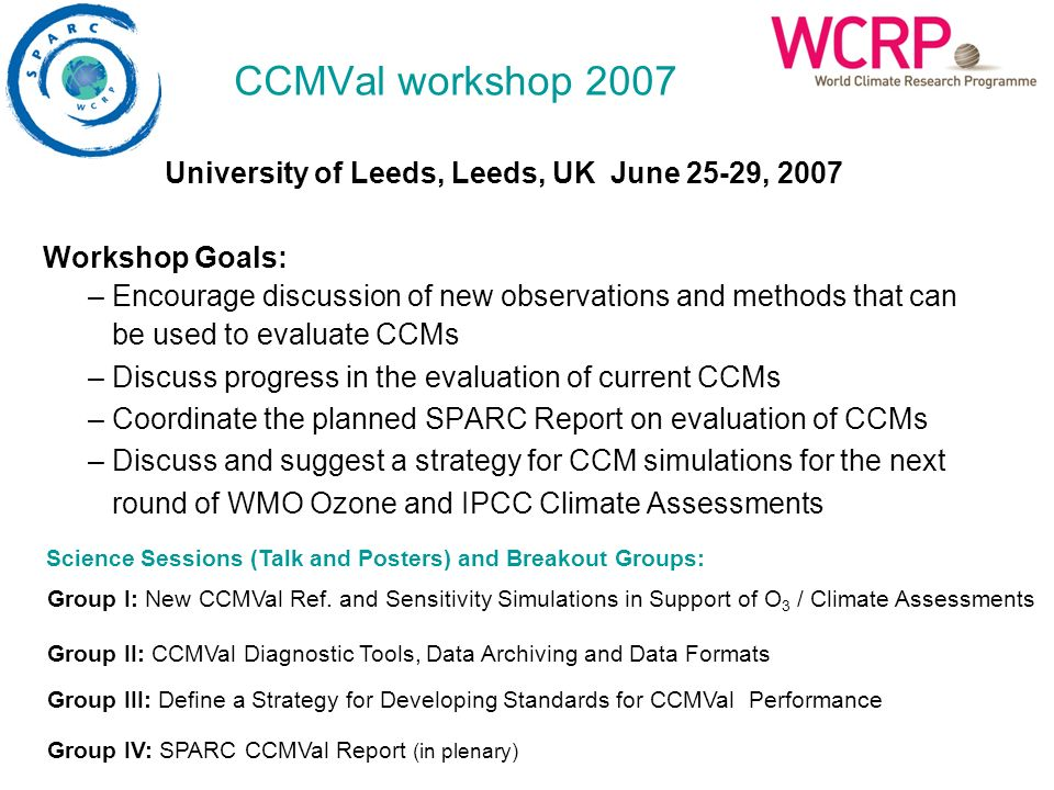 CCMVal workshop 2007 University of Leeds, Leeds, UK June 25-29, 2007 Workshop Goals: – Encourage discussion of new observations and methods that can b