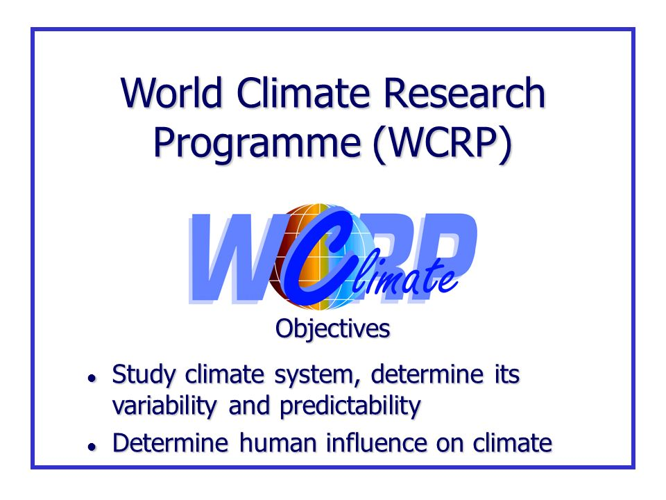 World Climate Research Programme (WCRP) Objectives l Study climate system, determine its variability and predictability l Determine human influence on
