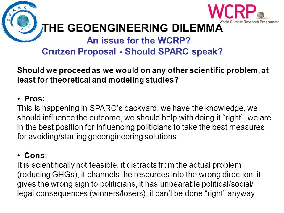 THE GEOENGINEERING DILEMMA An issue for the WCRP? Crutzen Proposal - Should SPARC speak? Should we proceed as we would on any other scientific problem