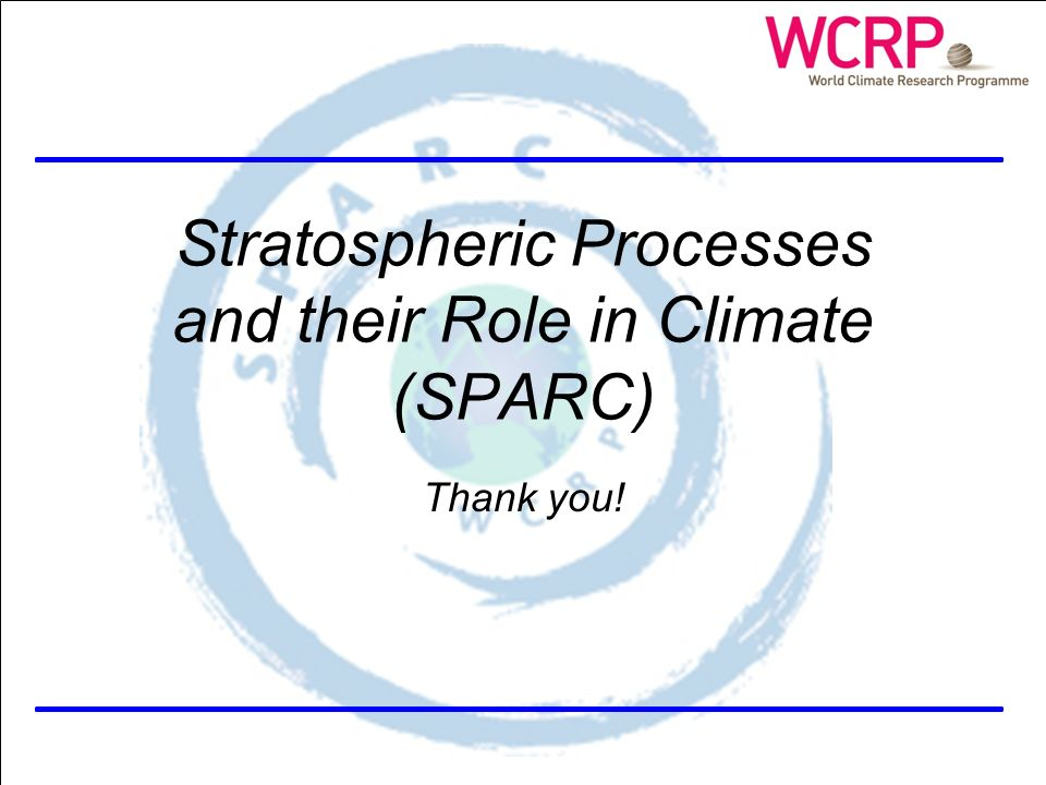SPARC Themes Stratospheric Processes and their Role in Climate (SPARC) Thank you!