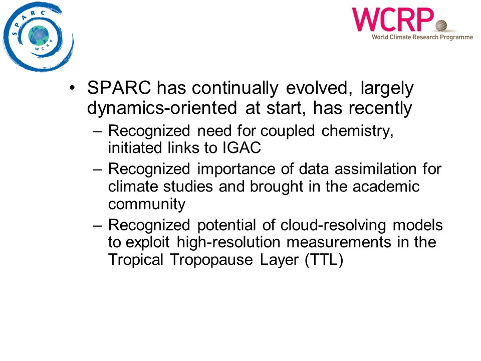 SPARC has continually evolved, largely dynamics-oriented at start, has recently –Recognized need for coupled chemistry, initiated links to IGAC –Recog