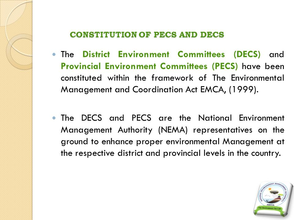 MANDATES OF PECS AND DECS The mandates of PECs and DECs are to:- Be responsible for the proper management of the environment within the Province or District in respect of which they are appointed.