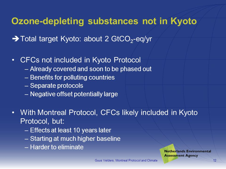 Guus Velders, Montreal Protocol and Climate12 Ozone-depleting substances not in Kyoto Total target Kyoto: about 2 GtCO 2 -eq/yr CFCs not included in Kyoto Protocol –Already covered and soon to be phased out –Benefits for polluting countries –Separate protocols –Negative offset potentially large With Montreal Protocol, CFCs likely included in Kyoto Protocol, but: –Effects at least 10 years later –Starting at much higher baseline –Harder to eliminate