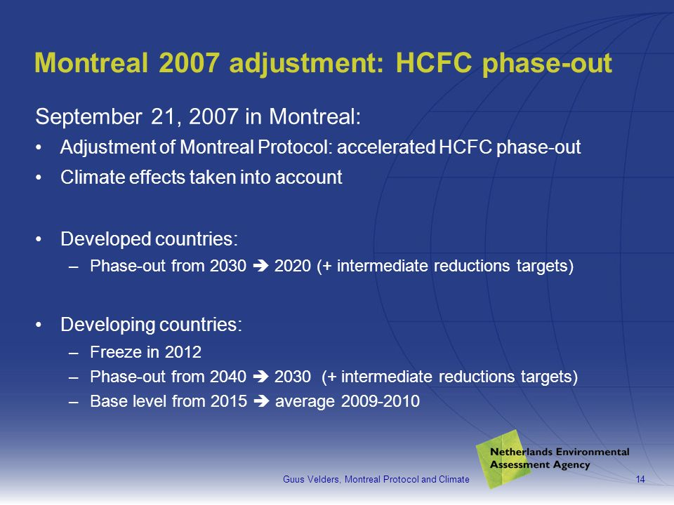 Guus Velders, Montreal Protocol and Climate14 Montreal 2007 adjustment: HCFC phase-out September 21, 2007 in Montreal: Adjustment of Montreal Protocol: accelerated HCFC phase-out Climate effects taken into account Developed countries: –Phase-out from 2030 2020 (+ intermediate reductions targets) Developing countries: –Freeze in 2012 –Phase-out from 2040 2030 (+ intermediate reductions targets) –Base level from 2015 average 2009-2010