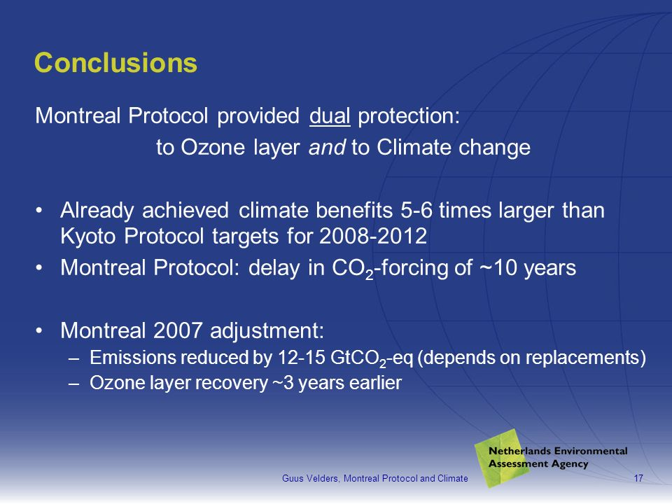 Guus Velders, Montreal Protocol and Climate17 Conclusions Montreal Protocol provided dual protection: to Ozone layer and to Climate change Already achieved climate benefits 5-6 times larger than Kyoto Protocol targets for 2008-2012 Montreal Protocol: delay in CO 2 -forcing of ~10 years Montreal 2007 adjustment: –Emissions reduced by 12-15 GtCO 2 -eq (depends on replacements) –Ozone layer recovery ~3 years earlier
