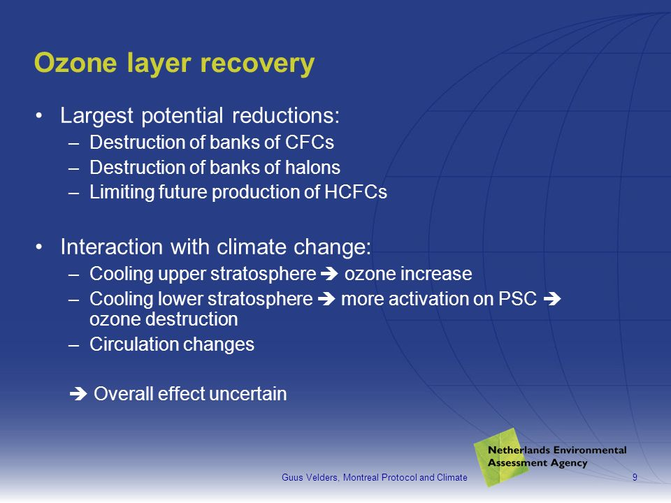 Guus Velders, Montreal Protocol and Climate9 Ozone layer recovery Largest potential reductions: –Destruction of banks of CFCs –Destruction of banks of halons –Limiting future production of HCFCs Interaction with climate change: –Cooling upper stratosphere ozone increase –Cooling lower stratosphere more activation on PSC ozone destruction –Circulation changes Overall effect uncertain