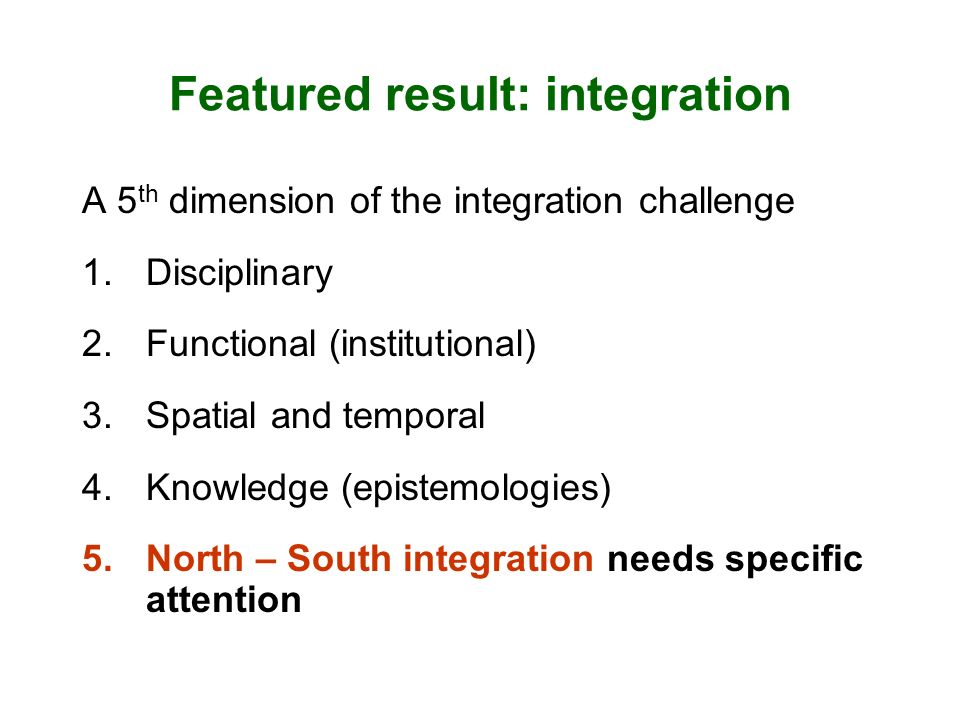 Featured result: integration A 5 th dimension of the integration challenge 1.Disciplinary 2.Functional (institutional) 3.Spatial and temporal 4.Knowledge (epistemologies) 5.North – South integration needs specific attention