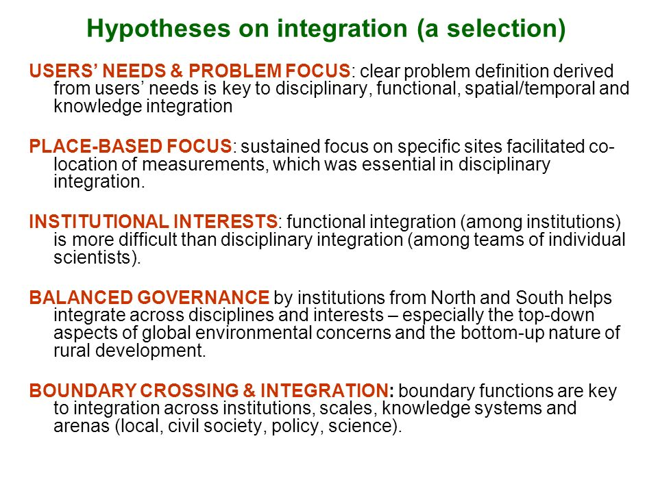 Hypotheses on integration (a selection) USERS NEEDS & PROBLEM FOCUS: clear problem definition derived from users needs is key to disciplinary, functional, spatial/temporal and knowledge integration PLACE-BASED FOCUS: sustained focus on specific sites facilitated co- location of measurements, which was essential in disciplinary integration.