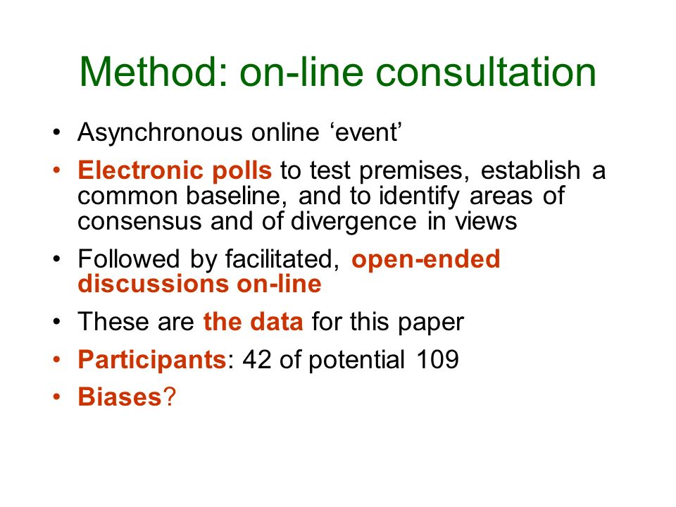 Method: on-line consultation Asynchronous online event Electronic polls to test premises, establish a common baseline, and to identify areas of consensus and of divergence in views Followed by facilitated, open-ended discussions on-line These are the data for this paper Participants: 42 of potential 109 Biases