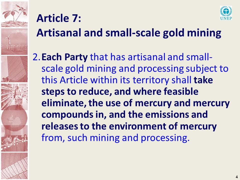 4 Article 7: Artisanal and small-scale gold mining 2.Each Party that has artisanal and small- scale gold mining and processing subject to this Article within its territory shall take steps to reduce, and where feasible eliminate, the use of mercury and mercury compounds in, and the emissions and releases to the environment of mercury from, such mining and processing.